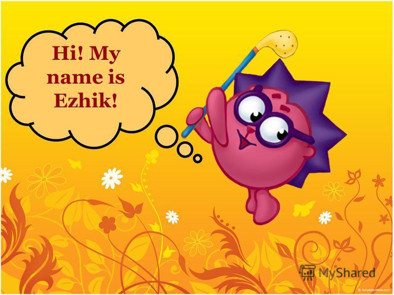 Hi! My name is Ezhik!