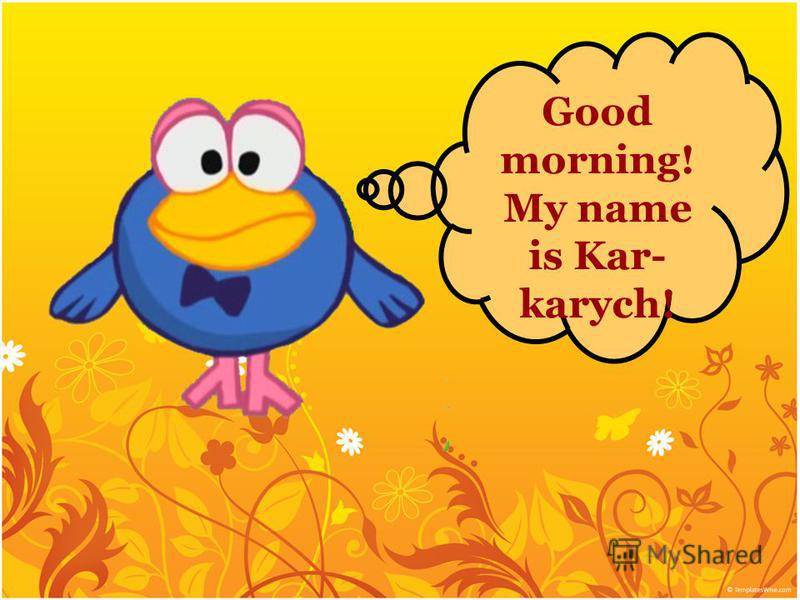 Good morning! My name is Kar- karych!