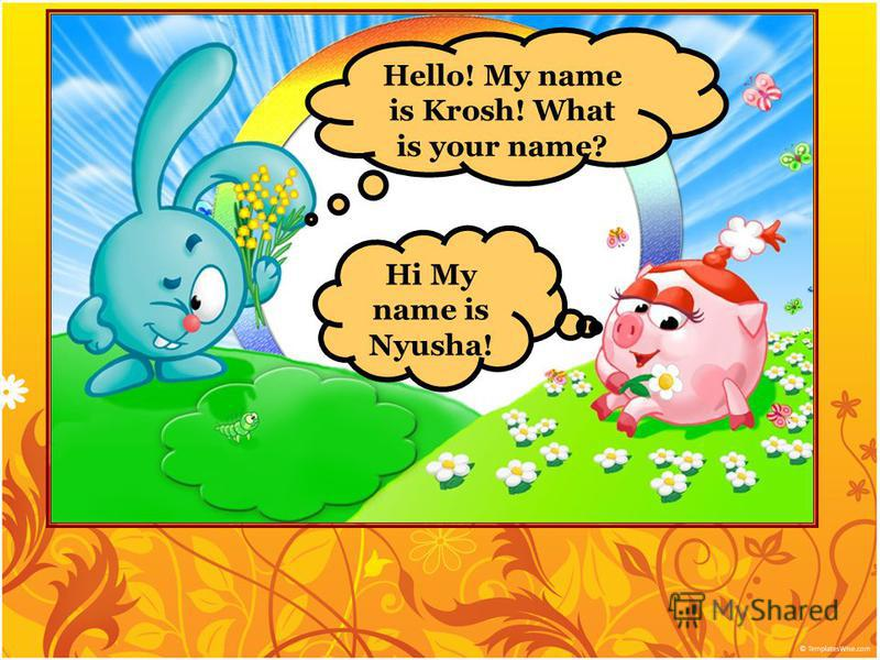 Hello! My name is Krosh! What is your name? Hi My name is Nyusha!