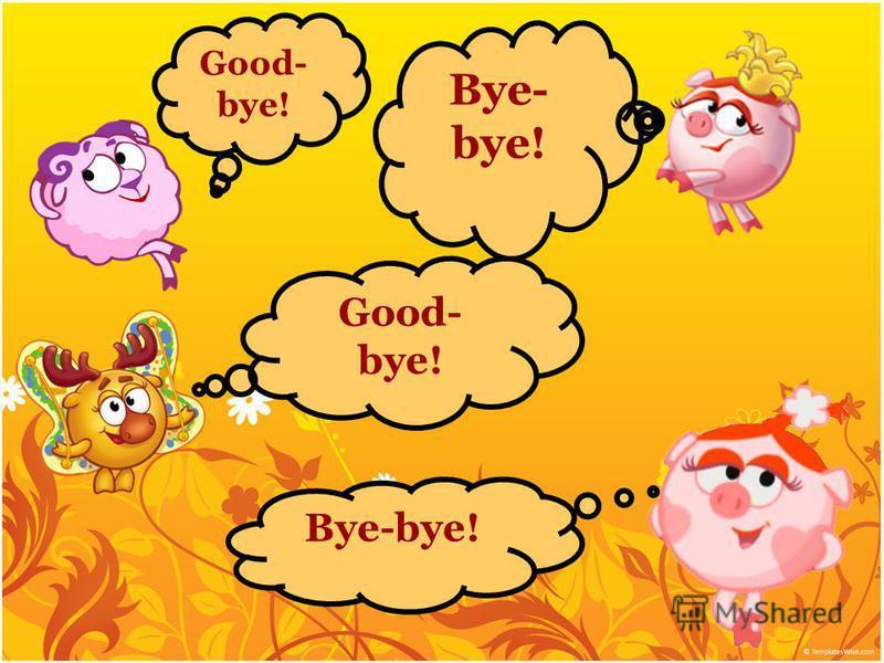 Bye- bye! Good- bye! Bye-bye! Good- bye!