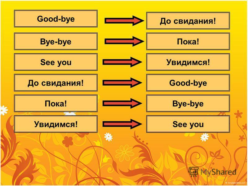 До свидания! Пока! Увидимся! Good-bye Bye-bye See you Good-bye Bye-bye See you До свидания! Пока! Увидимся!