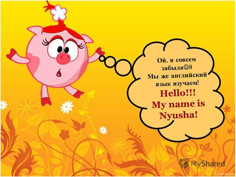 Ой, я совсем забыла )) Мы же английский язык изучаем ! Hello!!! My name is Nyusha!