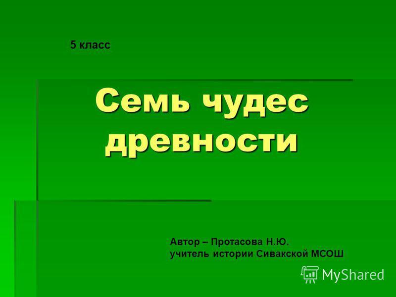 Семь чудес древности Автор – Протасова Н.Ю. учитель истории Сивакской МСОШ 5 класс