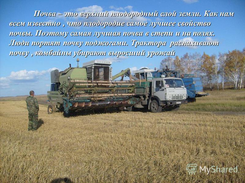 Почва – это верхний плодородный слой земли. Как нам всем известно, что плодородие самое лучшее свойство почвы. Поэтому самая лучшая почва в степи и на полях. Люди портят почву поджогами. Трактора распахивают почву, комбайны убирают выросший урожай