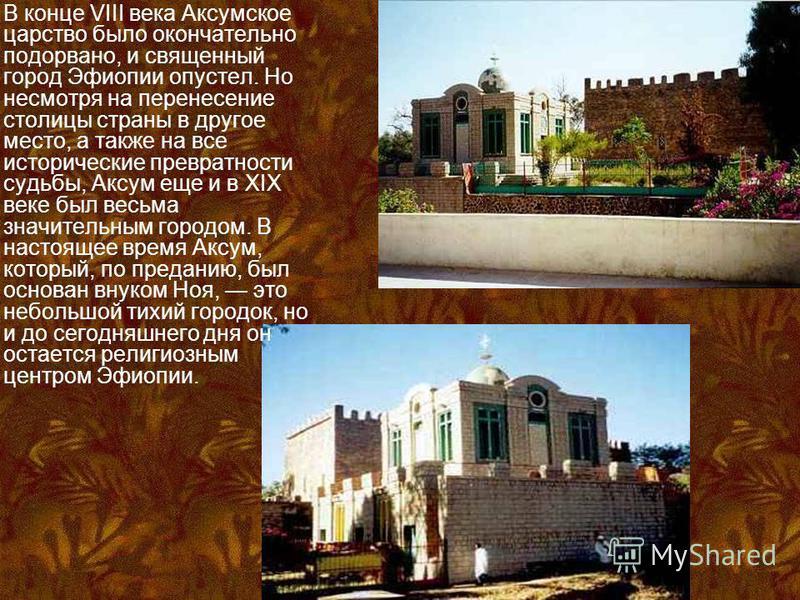 В конце VIII века Аксумское царство было окончательно подорвано, и священный город Эфиопии опустел. Но несмотря на перенесение столицы страны в другое место, а также на все исторические превратности судьбы, Аксум еще и в XIX веке был весьма значитель
