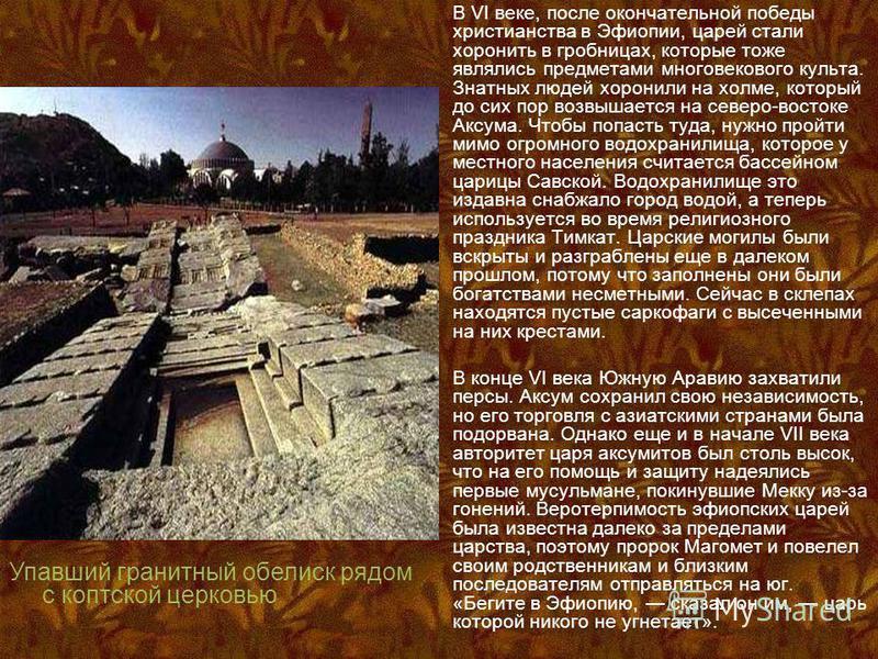 В VI веке, после окончательной победы христианства в Эфиопии, царей стали хоронить в гробницах, которые тоже являлись предметами многовекового культа. Знатных людей хоронили на холме, который до сих пор возвышается на северо-востоке Аксума. Чтобы поп