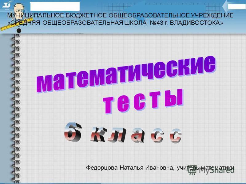 МУНИЦИПАЛЬНОЕ БЮДЖЕТНОЕ ОБЩЕОБРАЗОВАТЕЛЬНОЕ УЧРЕЖДЕНИЕ «СРЕДНЯЯ ОБЩЕОБРАЗОВАТЕЛЬНАЯ ШКОЛА 43 г. ВЛАДИВОСТОКА» Федорцова Наталья Ивановна, учитель математики