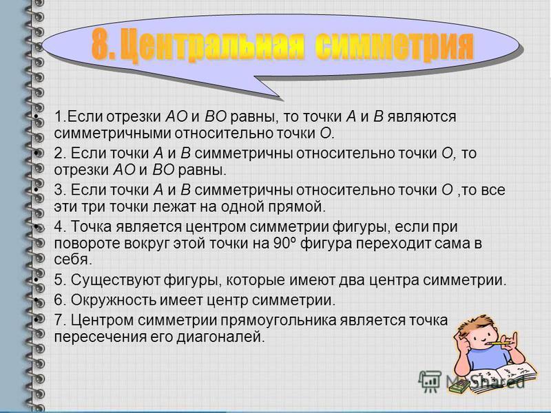 1. Если отрезки АО и ВО равны, то точки А и В являются симметричными относительно точки О. 2. Если точки А и В симметричны относительно точки О, то отрезки АО и ВО равны. 3. Если точки А и В симметричны относительно точки О,то все эти три точки лежат