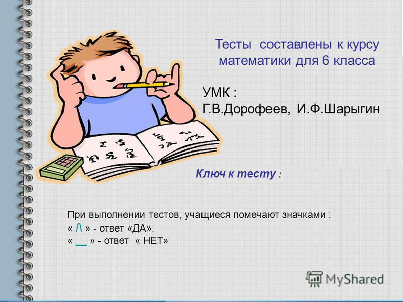 Тесты составлены к курсу математики для 6 класса УМК : Г.В.Дорофеев, И.Ф.Шарыгин Ключ к тесту : При выполнении тестов, учащиеся помечают значками : « /\ » - ответ «ДА». « __ » - ответ « НЕТ»