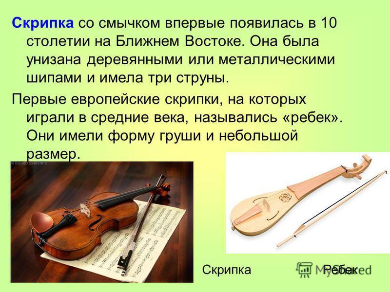 Скрипка со смычком впервые появилась в 10 столетии на Ближнем Востоке. Она была унизана деревянными или металлическими шипами и имела три струны. Первые европейские скрипки, на которых играли в средние века, назывались «ребекк». Они имели форму груши