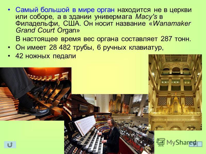 Самый большой в мире орган находится не в церкви или соборе, а в здании универмага Macy's в Филадельфи, США. Он носит название «Wanamaker Grand Court Organ» В настоящее время вес органа составляет 287 тонн. Он имеет 28 482 трубы, 6 ручных клавиатур,