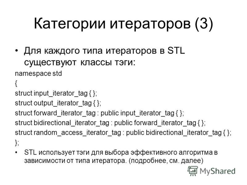 Категории итераторов (3) Для каждого типа итераторов в STL существуют классы тэги: namespace std { struct input_iterator_tag { }; struct output_iterator_tag { }; struct forward_iterator_tag : public input_iterator_tag { }; struct bidirectional_iterat