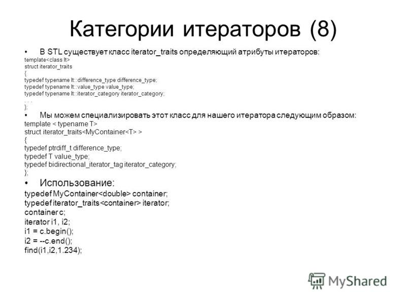 Категории итераторов (8) В STL существует класс iterator_traits определяющий атрибуты итераторов: template struct iterator_traits { typedef typename It::difference_type difference_type; typedef typename It::value_type value_type; typedef typename It: