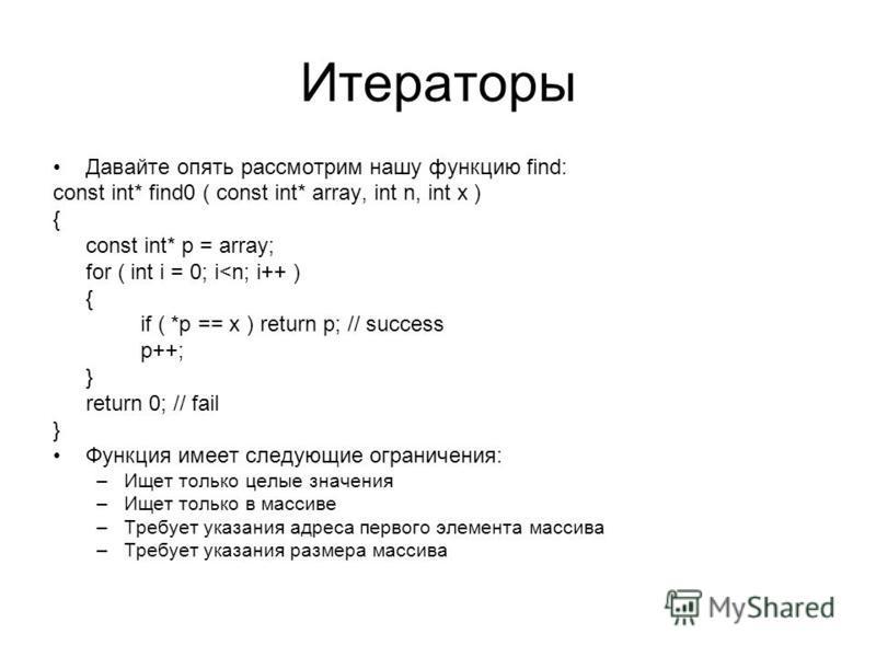 Итераторы Давайте опять рассмотрим нашу функцию find: const int* find0 ( const int* array, int n, int x ) { const int* p = array; for ( int i = 0; i<n; i++ ) { if ( *p == x ) return p; // success p++; } return 0; // fail } Функция имеет следующие огр