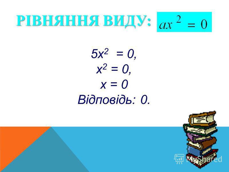 РІВНЯННЯ ВИДУ: 5х 2 = 0, х 2 = 0, х = 0 Відповідь: 0.