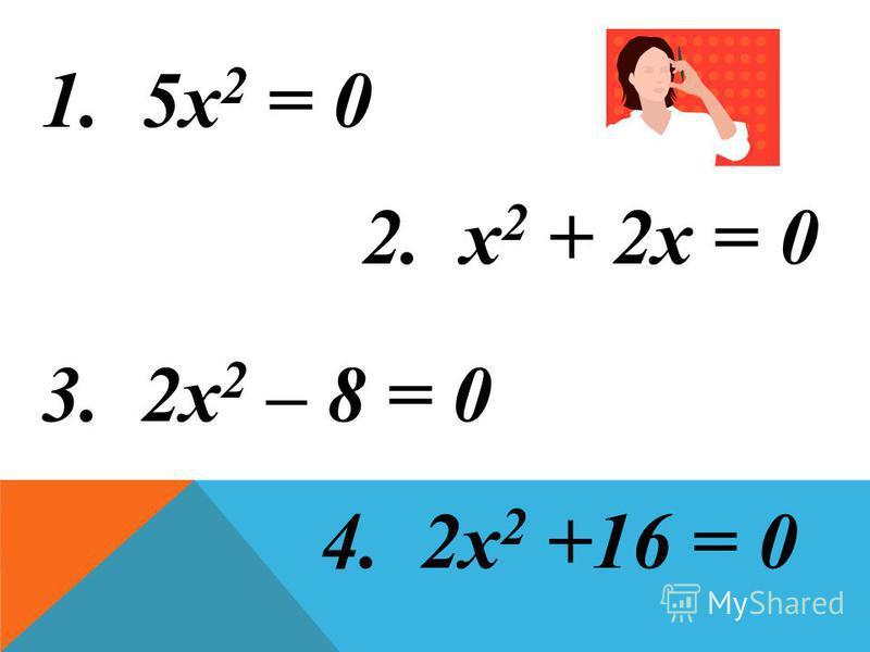 2. х 2 + 2х = 0 3. 2х 2 – 8 = 0 4. 2х 2 +16 = 0 1. 5х 2 = 0