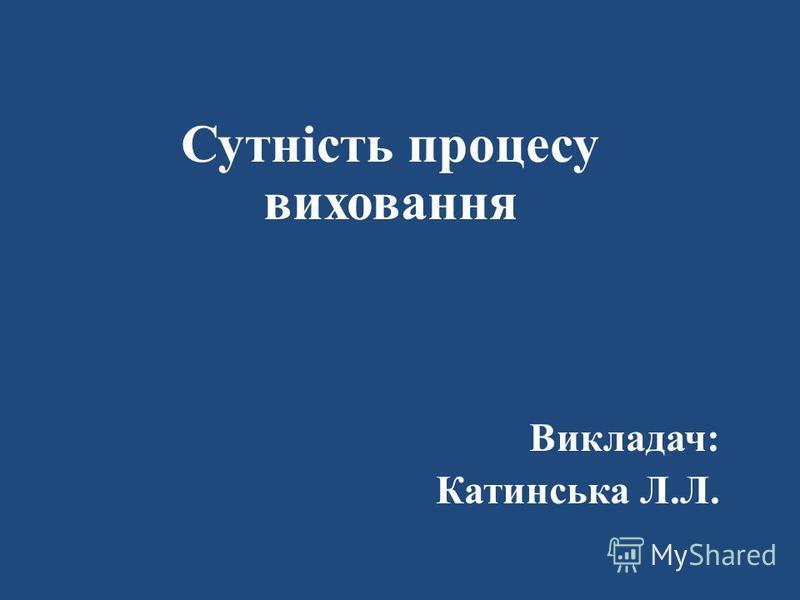 Сутність процесу виховання Викладач: Катинська Л.Л.