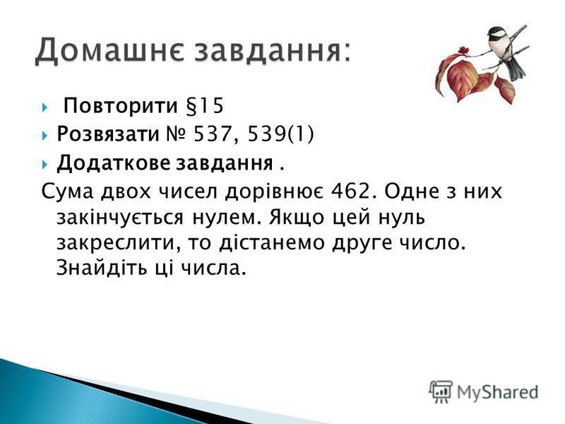 Повторити §15 Розвязати 537, 539(1) Додаткове завдання. Сума двох чисел дорівнює 462. Одне з них закінчується нулем. Якщо цей нуль закреслити, то дістанемо друге число. Знайдіть ці числа.
