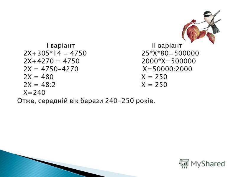 І варіант II варіант 2Х+305*14 = 4750 25*Х*80=500000 2Х+4270 = 4750 2000*Х=500000 2Х = 4750-4270 Х=50000:2000 2Х = 480 Х = 250 2Х = 48:2 Х = 250 Х=240 Отже, середній вік берези 240-250 років.