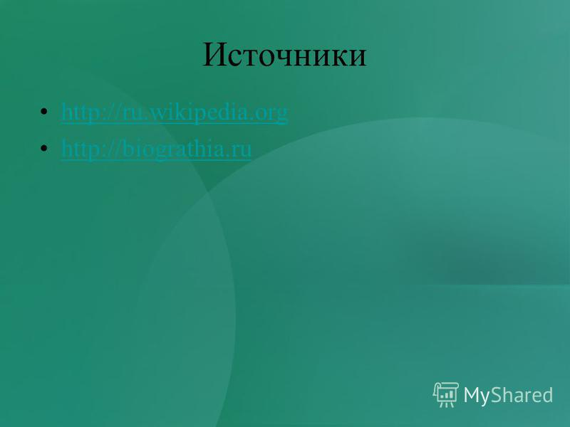 Источники http://ru.wikipedia.org http://biograthia.ru