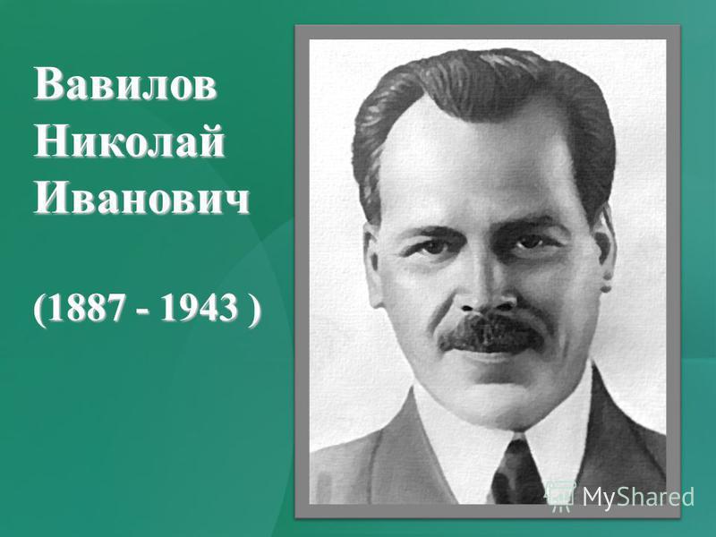 Вавилов НиколайИванович (1887 - 1943 )
