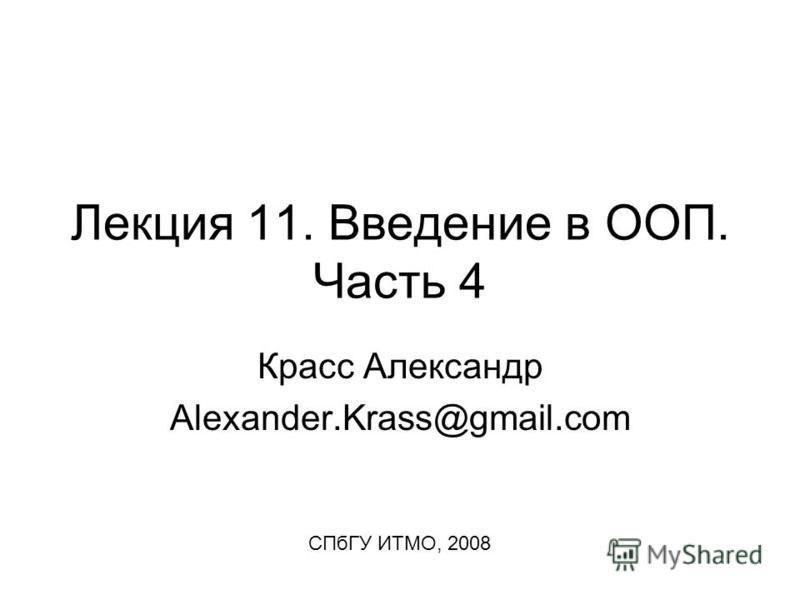 Лекция 11. Введение в ООП. Часть 4 Красс Александр Alexander.Krass@gmail.com СПбГУ ИТМО, 2008