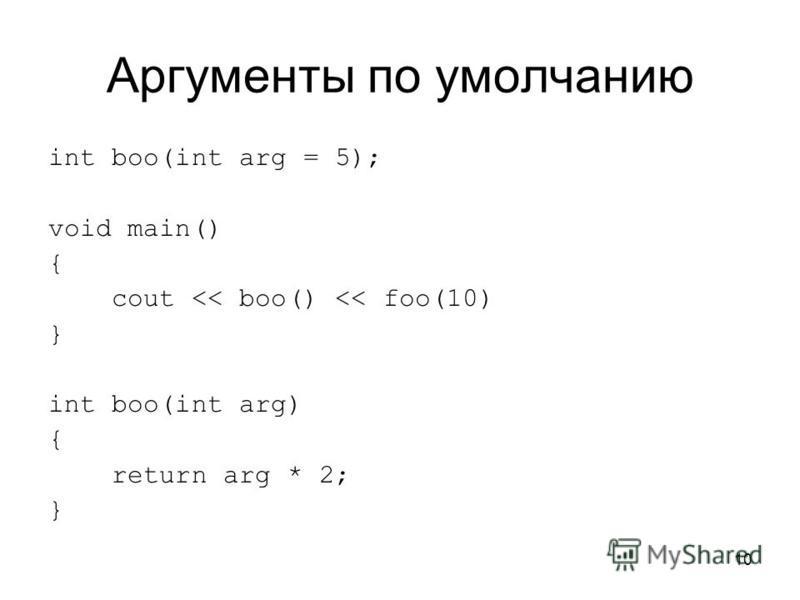 10 Аргументы по умолчанию int boo(int arg = 5); void main() { cout << boo() << foo(10) } int boo(int arg) { return arg * 2; }