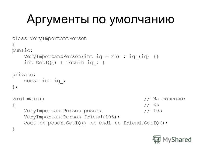 11 Аргументы по умолчанию class VeryImportantPerson { public: VeryImportantPerson(int iq = 85) : iq_(iq) {} int GetIQ() { return iq_; } private: const int iq_; }; void main() // На консоли: { // 85 VeryImportantPerson poser; // 105 VeryImportantPerso