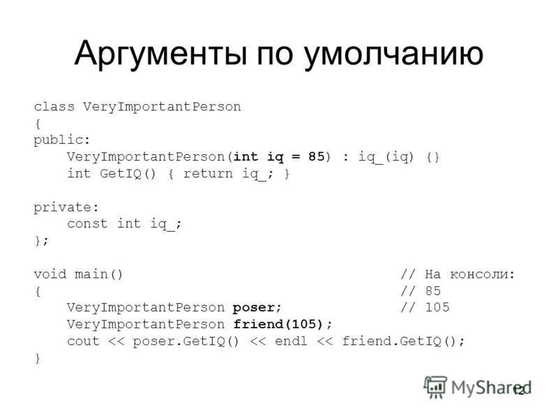 12 Аргументы по умолчанию class VeryImportantPerson { public: VeryImportantPerson(int iq = 85) : iq_(iq) {} int GetIQ() { return iq_; } private: const int iq_; }; void main() // На консоли: { // 85 VeryImportantPerson poser; // 105 VeryImportantPerso