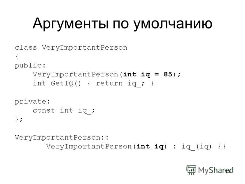 13 Аргументы по умолчанию class VeryImportantPerson { public: VeryImportantPerson(int iq = 85); int GetIQ() { return iq_; } private: const int iq_; }; VeryImportantPerson:: VeryImportantPerson(int iq) : iq_(iq) {}