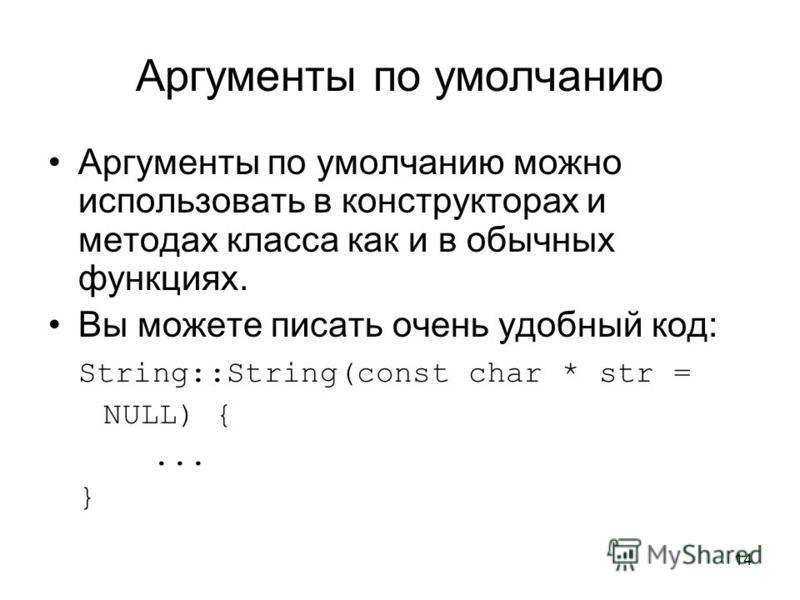 14 Аргументы по умолчанию Аргументы по умолчанию можно использовать в конструкторах и методах класса как и в обычных функциях. Вы можете писать очень удобный код: String::String(const char * str = NULL) {... }