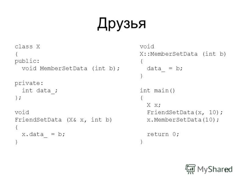 17 Друзья class X { public: void MemberSetData (int b); private: int data_; }; void FriendSetData (X& x, int b) { x.data_ = b; } void X::MemberSetData (int b) { data_ = b; } int main() { X x; FriendSetData(x, 10); x.MemberSetData(10); return 0; }