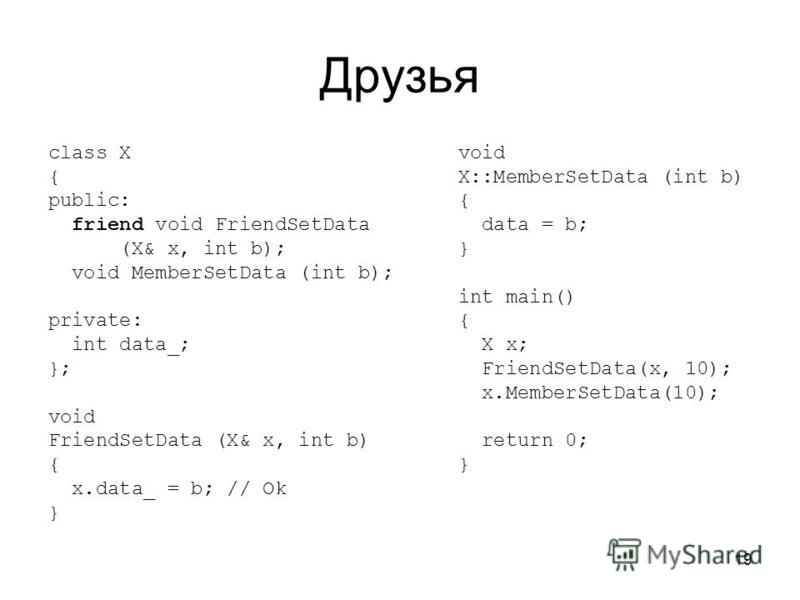 19 Друзья class X { public: friend void FriendSetData (X& x, int b); void MemberSetData (int b); private: int data_; }; void FriendSetData (X& x, int b) { x.data_ = b; // Ok } void X::MemberSetData (int b) { data = b; } int main() { X x; FriendSetDat