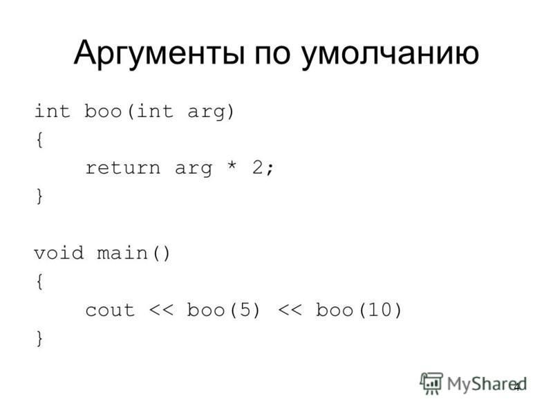 4 Аргументы по умолчанию int boo(int arg) { return arg * 2; } void main() { cout << boo(5) << boo(10) }