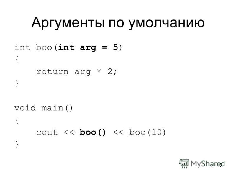 5 Аргументы по умолчанию int boo(int arg = 5) { return arg * 2; } void main() { cout << boo() << boo(10) }