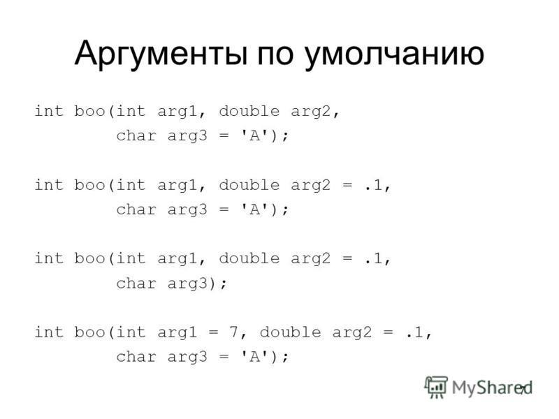 7 Аргументы по умолчанию int boo(int arg1, double arg2, char arg3 = 'A'); int boo(int arg1, double arg2 =.1, char arg3 = 'A'); int boo(int arg1, double arg2 =.1, char arg3); int boo(int arg1 = 7, double arg2 =.1, char arg3 = 'A');