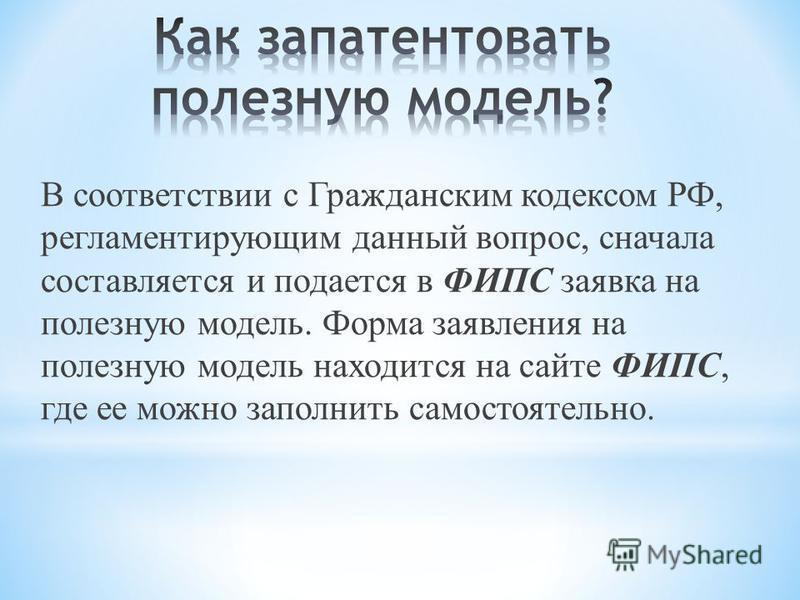 В соответствии с Гражданским кодексом РФ, регламентирующим данный вопрос, сначала составляется и подается в ФИПС заявка на полезную модель. Форма заявления на полезную модель находится на сайте ФИПС, где ее можно заполнить самостоятельно.