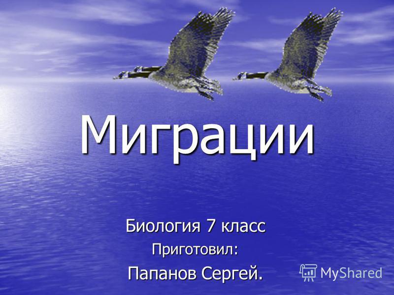 Миграции Биология 7 класс Приготовил: Папанов Сергей.