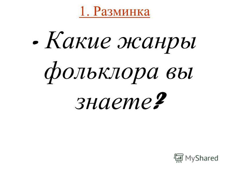 1. Разминка - Какие жанры фольклора вы знаете ?