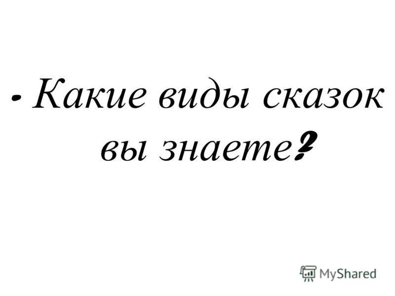 - Какие виды сказок вы знаете ?