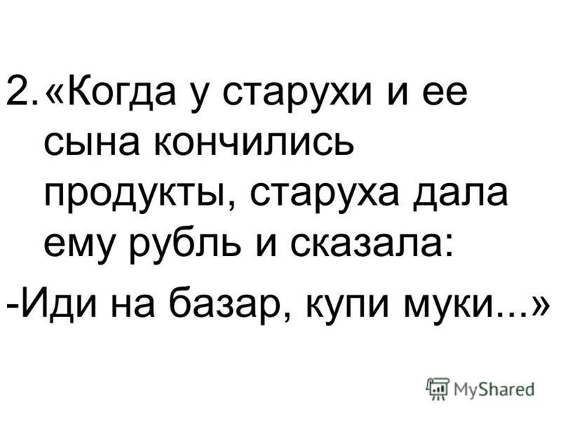 2.«Когда у старухи и ее сына кончились продукты, старуха дала ему рубль и сказала: -Иди на базар, купи муки...»