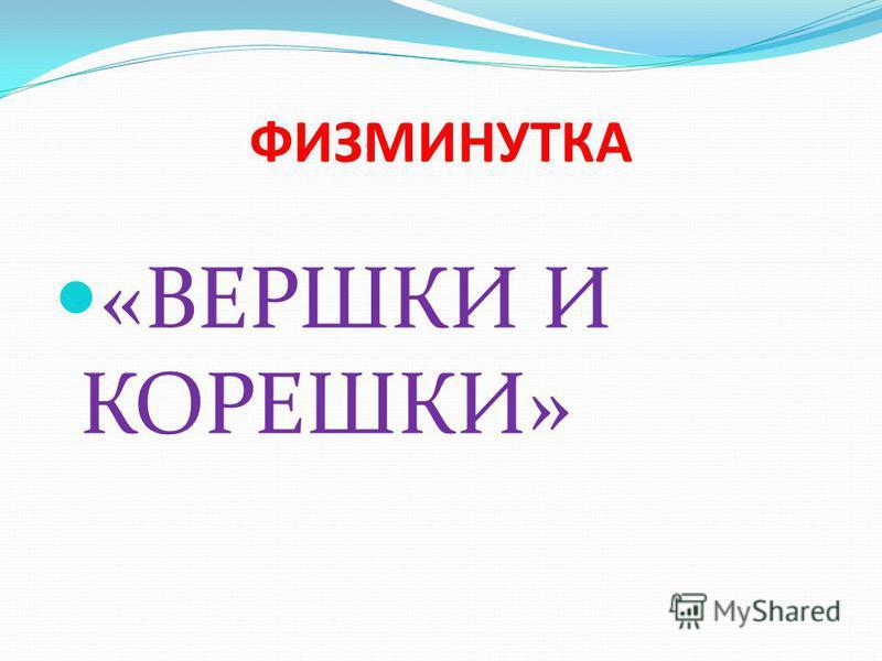 ФИЗМИНУТКА «ВЕРШКИ И КОРЕШКИ»