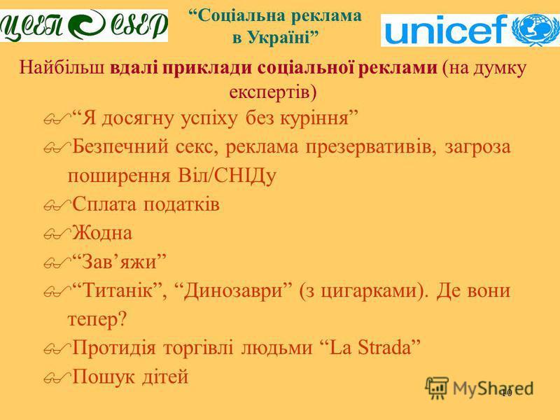10 Соціальна реклама в Україні Найбільш вдалі приклади соціальної реклами (на думку експертів) Я досягну успіху без куріння Безпечний секс, реклама презервативів, загроза поширення Віл/СНІДу Сплата податків Жодна Завяжи Титанік, Динозаври (з цигаркам