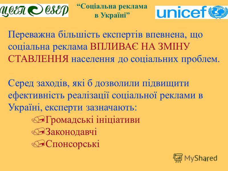 11 Соціальна реклама в Україні Переважна більшість експертів впевнена, що соціальна реклама ВПЛИВАЄ НА ЗМІНУ СТАВЛЕННЯ населення до соціальних проблем. Серед заходів, які б дозволили підвищити ефективність реалізації соціальної реклами в Україні, екс