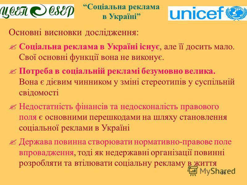 16 Соціальна реклама в Україні Основні висновки дослідження: Соціальна реклама в Україні існує, але її досить мало. Свої основні функції вона не виконує. Потреба в соціальній рекламі безумовно велика. Вона є дієвим чинником у зміні стереотипів у сусп