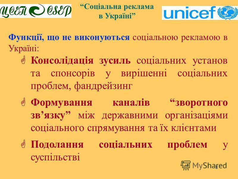 8 Функції, що не виконуються соціальною рекламою в Україні: Консолідація зусиль соціальних установ та спонсорів у вирішенні соціальних проблем, фандрейзинг Формування каналів зворотного звязку між державними організаціями соціального спрямування та ї