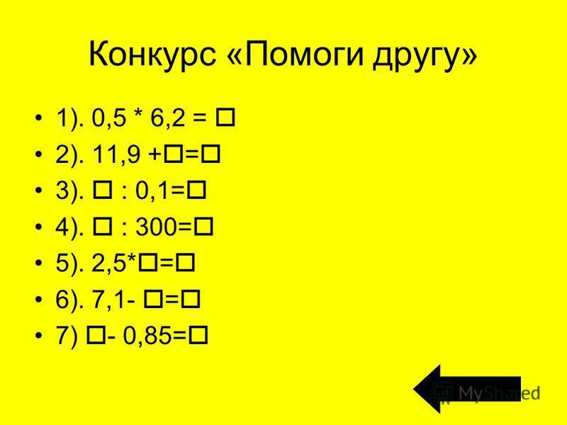 Конкурс «Помоги другу» 1). 0,5 * 6,2 = 2). 11,9 + = 3). : 0,1= 4). : 300= 5). 2,5* = 6). 7,1- = 7) - 0,85=