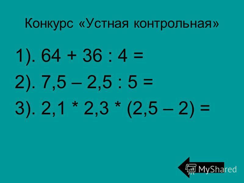 Конкурс «Устная контрольная» 1). 64 + 36 : 4 = 2). 7,5 – 2,5 : 5 = 3). 2,1 * 2,3 * (2,5 – 2) =