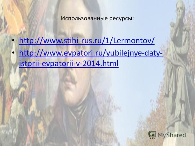 Использованные ресурсы: http://www.stihi-rus.ru/1/Lermontov/ http://www.evpatori.ru/yubilejnye-daty- istorii-evpatorii-v-2014. html http://www.evpatori.ru/yubilejnye-daty- istorii-evpatorii-v-2014.html