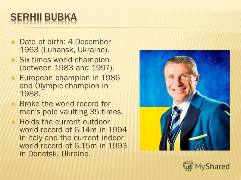 Date of birth: 4 December 1963 (Luhansk, Ukraine). Six times world champion (between 1983 and 1997). European champion in 1986 and Olympic champion in 1988. Broke the world record for men's pole vaulting 35 times. Holds the current outdoor world reco